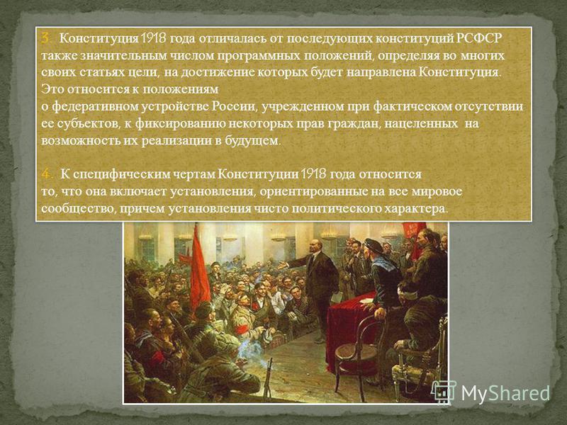 3. Конституция 1918 года отличалась от последующих конституций РСФСР также значительным числом программных положений, определяя во многих своих статьях цели, на достижение которых будет направлена Конституция. Это относится к положениям о федеративно