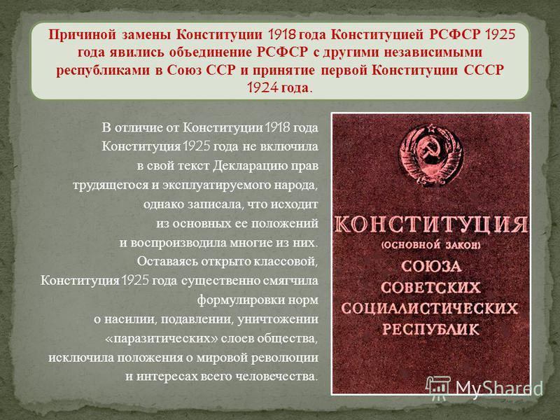 Причиной замены Конституции 1918 года Конституцией РСФСР 1925 года явились объединение РСФСР с другими независимыми республиками в Союз ССР и принятие первой Конституции СССР 1924 года. В отличие от Конституции 1918 года Конституция 1925 года не вклю