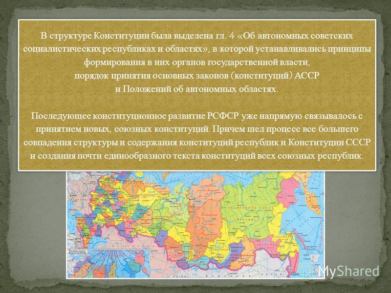 В структуре Конституции была выделена гл. 4 «Об автономных советских социалистических республиках и областях», в которой устанавливались принципы формирования в них органов государственной власти, порядок принятия основных законов (конституций) АССР
