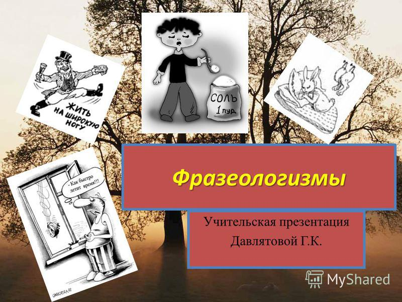 Фразеологизмы Учительская презентация Давлятовой Г.К.
