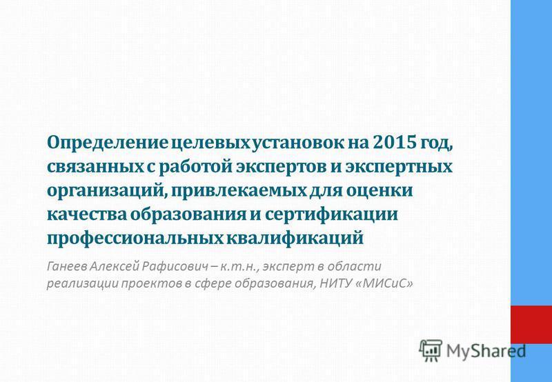 Определение целевых установок на 2015 год, связанных с работой экспертов и экспертных организаций, привлекаемых для оценки качества образования и сертификации профессиональных квалификаций Ганеев Алексей Рафисович – к.т.н., эксперт в области реализац