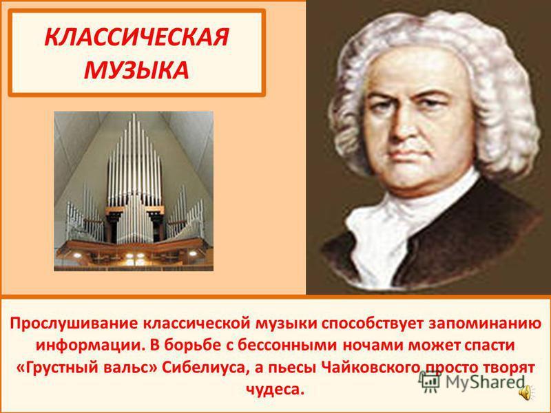 КЛАССИЧЕСКАЯ МУЗЫКА Прослушивание классической музыки способствует запоминанию информации. В борьбе с бессонными ночами может спасти «Грустный вальс» Сибелиуса, а пьесы Чайковского просто творят чудеса.