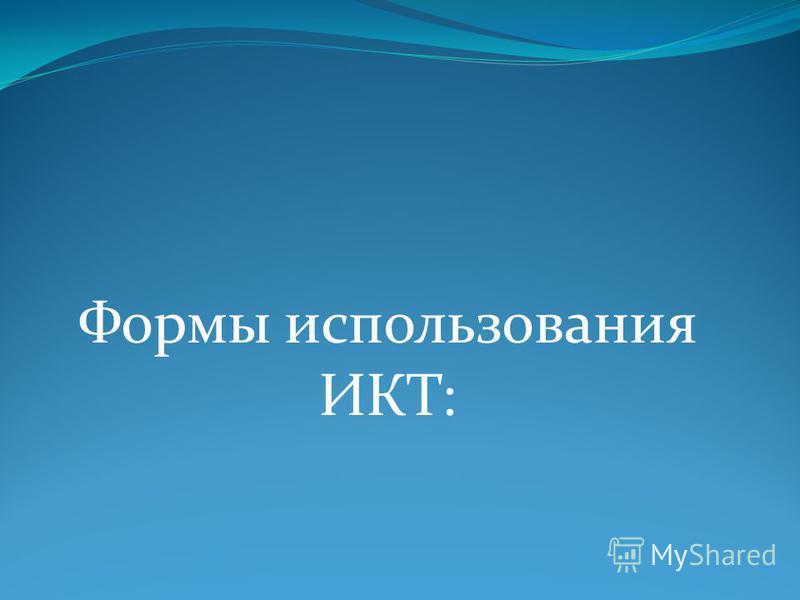 Формы использования ИКТ: