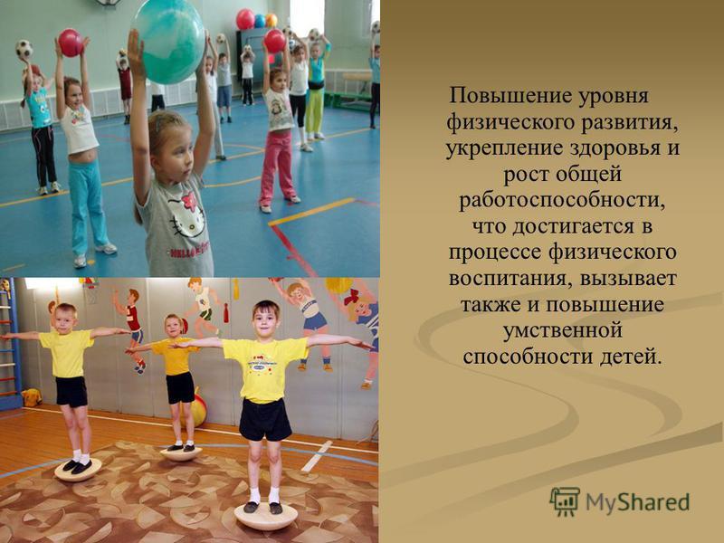 Повышение уровня физического развития, укрепление здоровья и рост общей работоспособности, что достигается в процессе физического воспитания, вызывает также и повышение умственной способности детей.