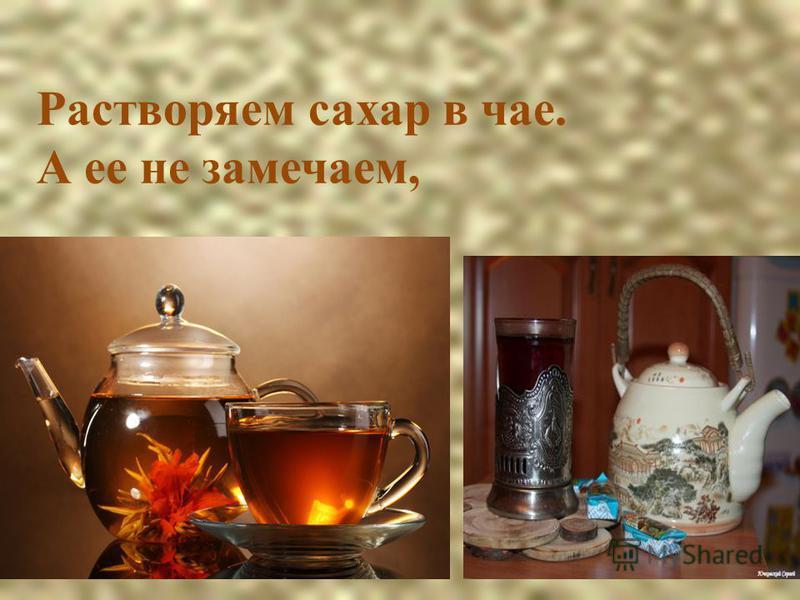 Растворяем сахар в чае. А ее не замечаем,