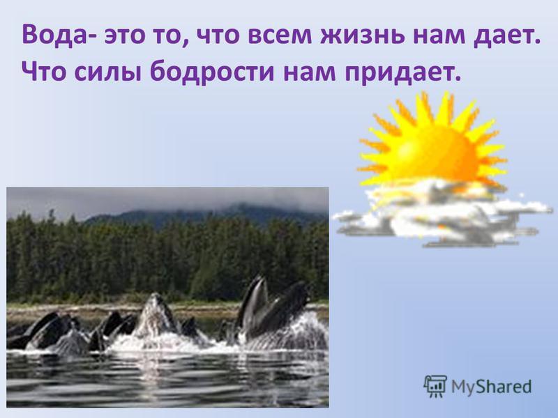 Вода- это то, что всем жизнь нам дает. Что силы бодрости нам придает.
