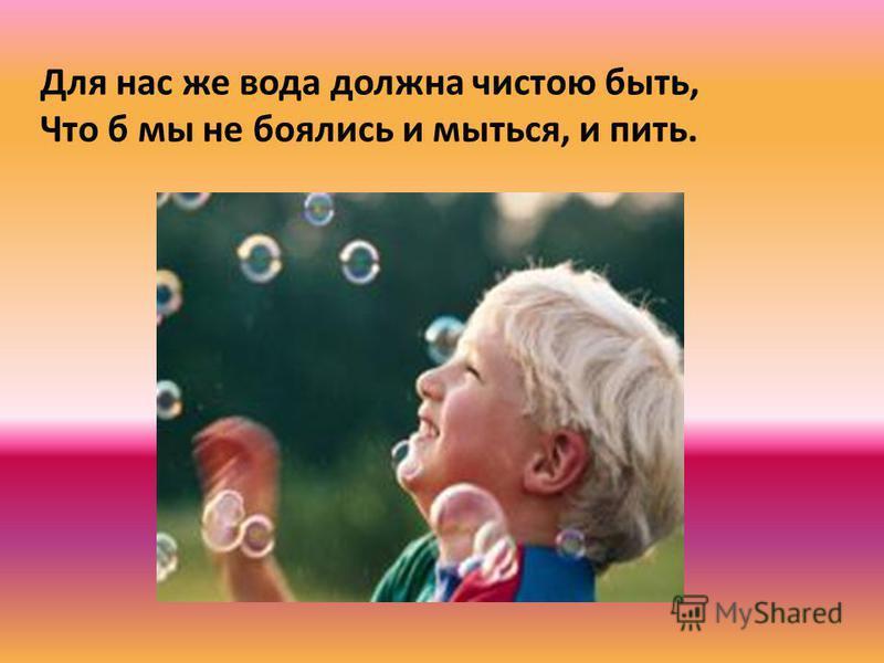 Для нас же вода должна чистою быть, Что б мы не боялись и мыться, и пить.