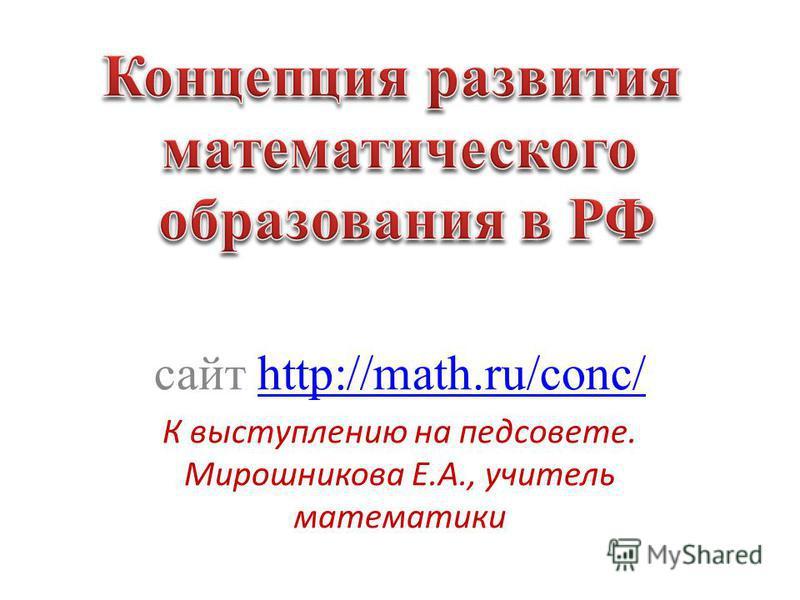 сайт http://math.ru/conc/http://math.ru/conc/ К выступлению на педсовете. Мирошникова Е.А., учитель математики