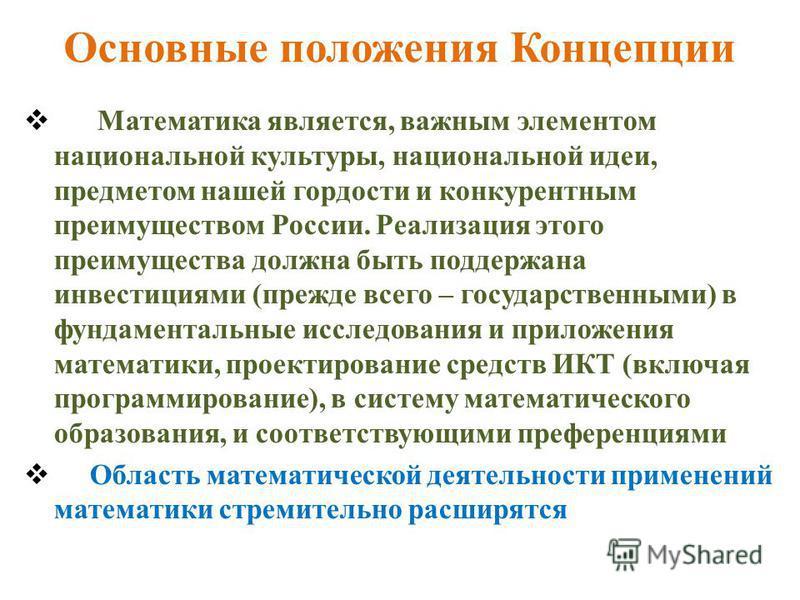 Основные положения Концепции Математика является, важным элементом национальной культуры, национальной идеи, предметом нашей гордости и конкурентным преимуществом России. Реализация этого преимущества должна быть поддержана инвестициями (прежде всего