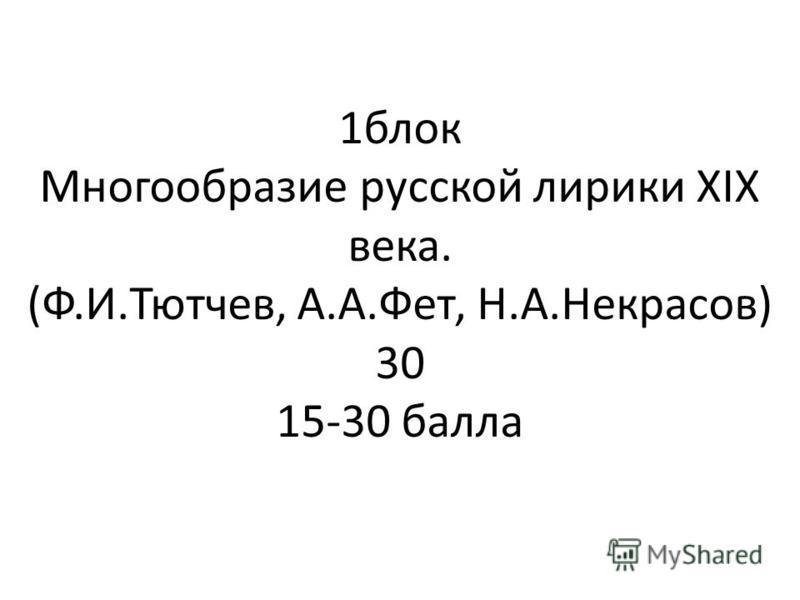 1 блок Многообразие русской лирики XIX века. (Ф.И.Тютчев, А.А.Фет, Н.А.Некрасов) 30 15-30 балла