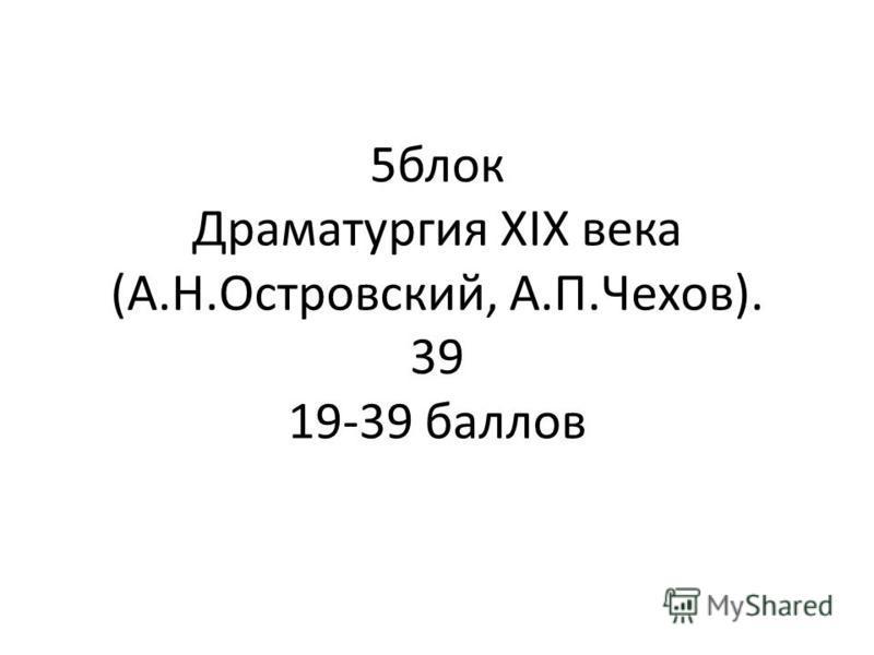 5 блок Драматургия XIX века (А.Н.Островский, А.П.Чехов). 39 19-39 баллов