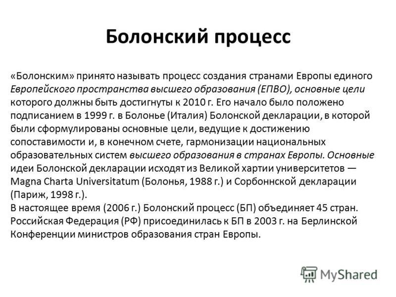 Болонский процесс «Болонским» принято называть процесс создания странами Европы единого Европейского пространства высшего образования (ЕПВО), основные цели которого должны быть достигнуты к 2010 г. Его начало было положено подписанием в 1999 г. в Бол
