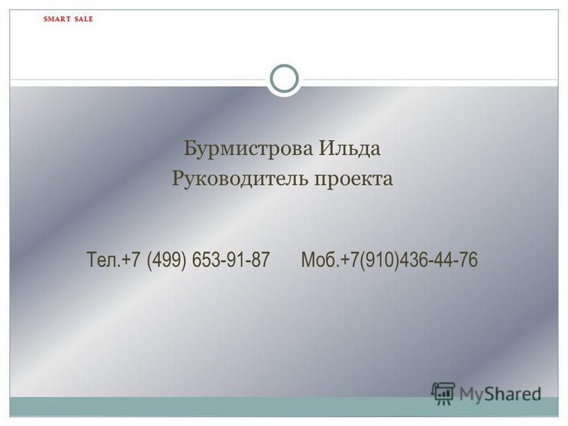 Бурмистрова Ильда Руководитель проекта Тел.+7 (499) 653-91-87 Моб.+7(910)436-44-76 SMART SALE