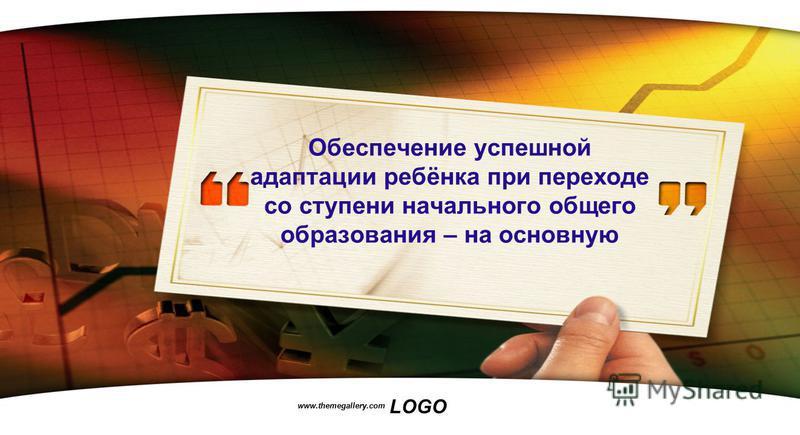 LOGO www.themegallery.com Обеспечение успешной адаптации ребёнка при переходе со ступени начального общего образования – на основную