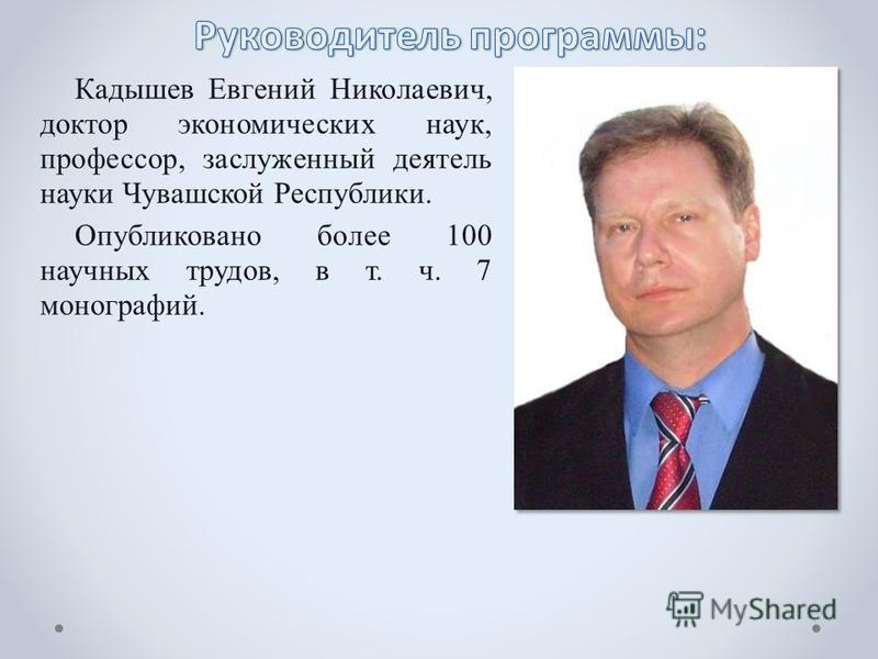 Кадышев Евгений Николаевич, доктор экономических наук, профессор, заслуженный деятель науки Чувашской Республики. Опубликовано более 100 научных трудов, в т. ч. 7 монографий.