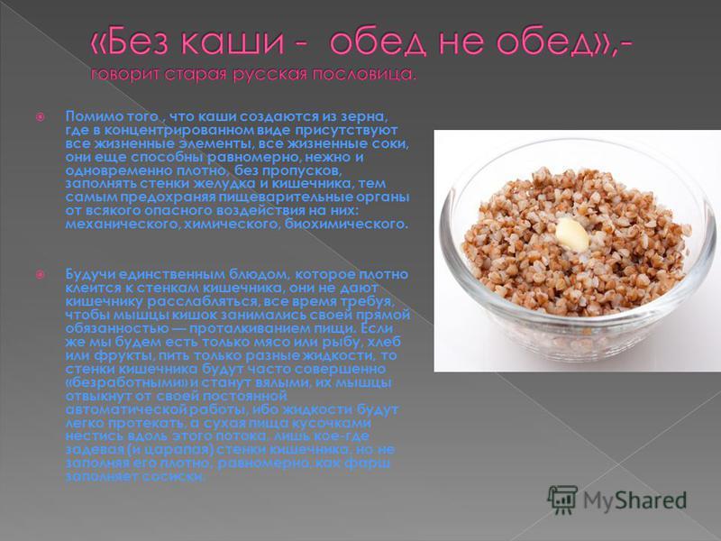 Помимо того, что каши создаются из зерна, где в концентрированном виде присутствуют все жизненные элементы, все жизненные соки, они еще способны равномерно, нежно и одновременно плотно, без пропусков, заполнять стенки желудка и кишечника, тем самым п