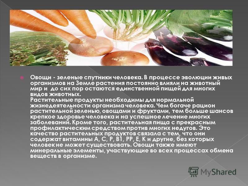 Овощи - зеленые спутники человека. В процессе эволюции живых организмов на Земле растения постоянно влияли на животный мир и до сих пор остаются единственной пищей для многих видов животных. Растительные продукты необходимы для нормальной жизнедеятел