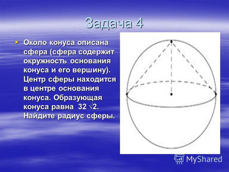 Задача 4 Около конуса описана сфера (сфера содержит окружность основания конуса и его вершину). Центр сферы находится в центре основания конуса. Образующая конуса равна 32 2. Найдите радиус сферы. Около конуса описана сфера (сфера содержит окружность