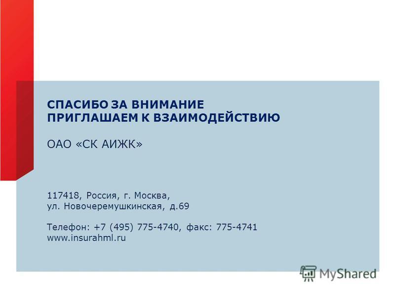 СПАСИБО ЗА ВНИМАНИЕ ПРИГЛАШАЕМ К ВЗАИМОДЕЙСТВИЮ ОАО «СК АИЖК» 117418, Россия, г. Москва, ул. Новочеремушкинская, д.69 Телефон: +7 (495) 775-4740, факс: 775-4741 www.insurahml.ru