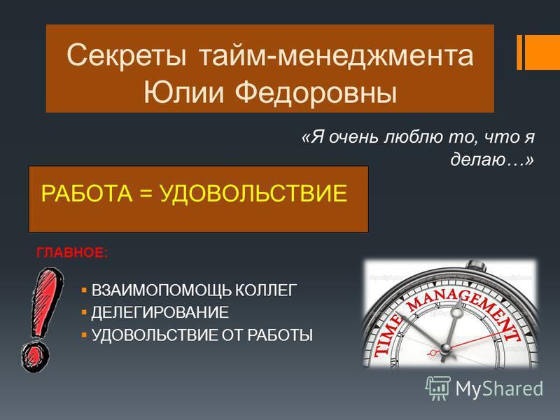 Секреты тайм-менеджмента Юлии Федоровны РАБОТА = УДОВОЛЬСТВИЕ «Я очень люблю то, что я делаю…» ГЛАВНОЕ: ВЗАИМОПОМОЩЬ КОЛЛЕГ ДЕЛЕГИРОВАНИЕ УДОВОЛЬСТВИЕ ОТ РАБОТЫ
