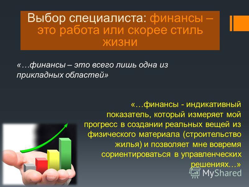 «…финансы – это всего лишь одна из прикладных областей» Выбор специалиста: финансы – это работа или скорее стиль жизни «…финансы - индикативный показатель, который измеряет мой прогресс в создании реальных вещей из физического материала (строительств