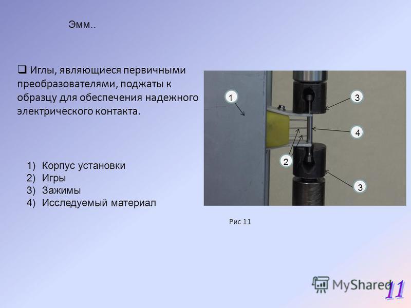 Эмм.. 1 2 3 4 1)Корпус установки 2)Игры 3)Зажимы 4)Исследуемый материал 3 Иглы, являющиеся первичными преобразователями, поджаты к образцу для обеспечения надежного электрического контакта. Рис 11