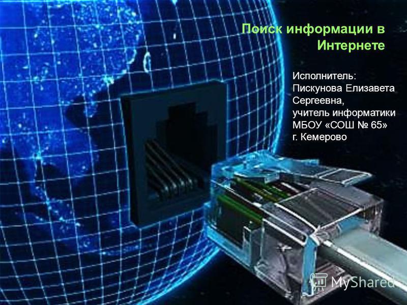 Поиск информации в Интернете Исполнитель: Пискунова Елизавета Сергеевна, учитель информатики МБОУ «СОШ 65» г. Кемерово