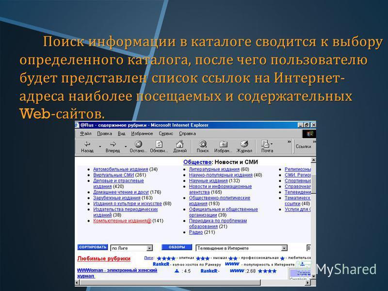 Поиск информации в каталоге сводится к выбору определенного каталога, после чего пользователю будет представлен список ссылок на Интернет - адреса наиболее посещаемых и содержательных Web- сайтов.