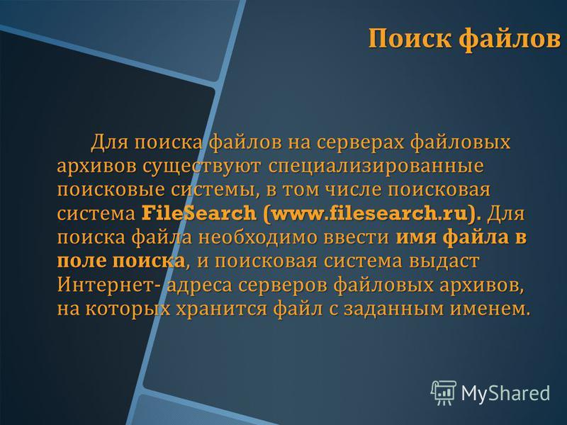 Поиск файлов Для поиска файлов на серверах файловых архивов существуют специализированные поисковые системы, в том числе поисковая система FileSearch (www.filesearch.ru). Для поиска файла необходимо ввести имя файла в поле поиска, и поисковая система