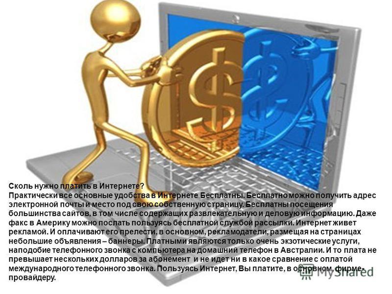 Сколь нужно платить в Интернете? Практически все основные удобства в Интернете Бесплатны. Бесплатно можно получить адрес электронной почты и место под свою собственную страницу. Бесплатны посещения большинства сайтов, в том числе содержащих развлекат