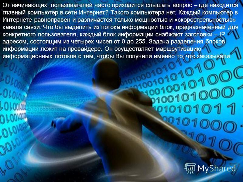 От начинающих пользователей часто приходится слышать вопрос – где находится главный компьютер в сети Интернет? Такого компьютера нет. Каждый компьютер в Интернете равноправен и различается только мощностью и «скорострельностью» канала связи. Что бы в
