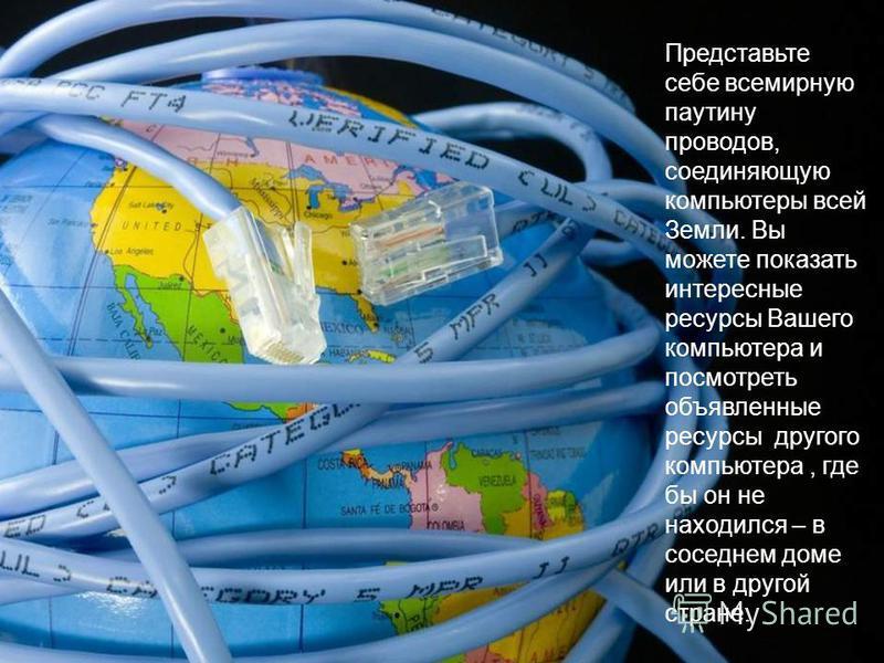 Представьте себе всемирную паутину проводов, соединяющую компьютеры всей Земли. Вы можете показать интересные ресурсы Вашего компьютера и посмотреть объявленные ресурсы другого компьютера, где бы он не находился – в соседнем доме или в другой стране.
