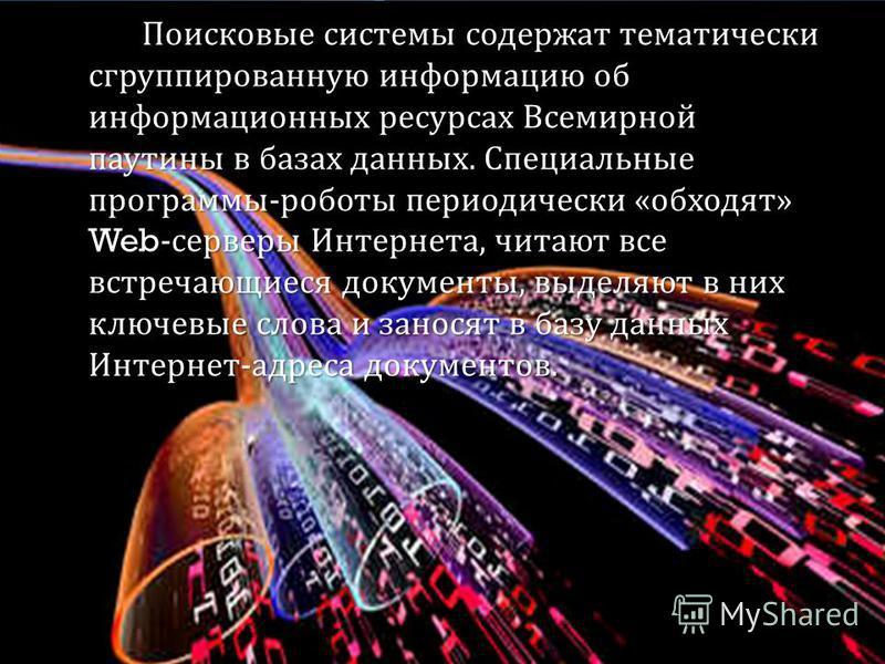 Поисковые системы содержат тематически сгруппированную информацию об информационных ресурсах Всемирной паутины в базах данных. Специальные программы - роботы периодически « обходят » Web- серверы Интернета, читают все встречающиеся документы, выделяю