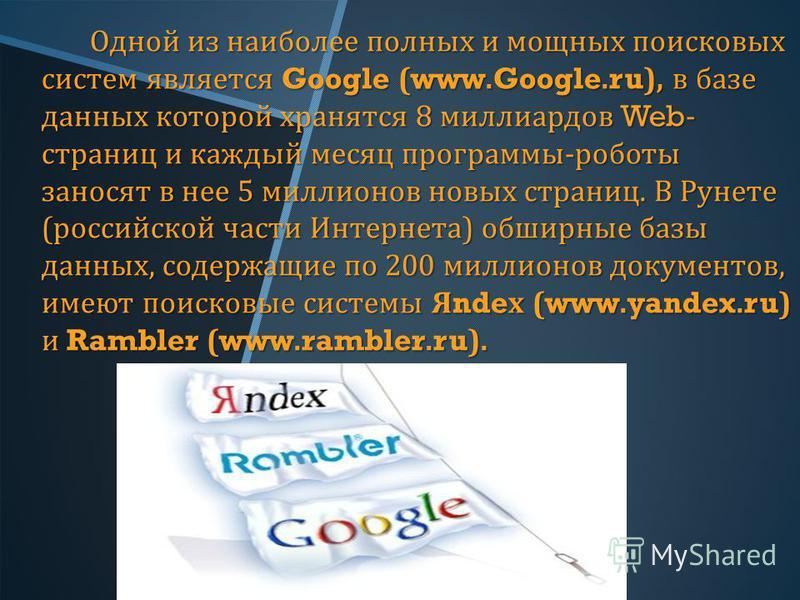 Одной из наиболее полных и мощных поисковых систем является Google (www.Google.ru), в базе данных которой хранятся 8 миллиардов Web- страниц и каждый месяц программы - роботы заносят в нее 5 миллионов новых страниц. В Рунете ( российской части Интерн