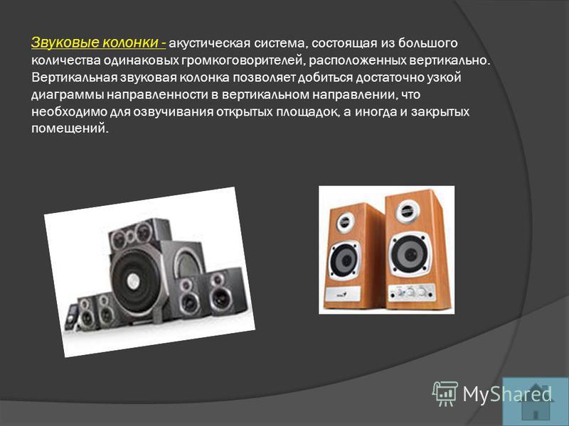 Звуковые колонки - акустическая система, состоящая из большого количества одинаковых громкоговорителей, расположенных вертикально. Вертикальная звуковая колонка позволяет добиться достаточно узкой диаграммы направленности в вертикальном направлении,