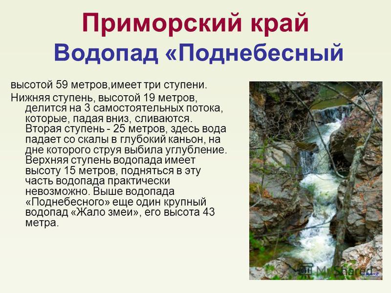 Приморский край Водопад «Поднебесный высотой 59 метров,имеет три ступени. Нижняя ступень, высотой 19 метров, делится на 3 самостоятельных потока, которые, падая вниз, сливаются. Вторая ступень - 25 метров, здесь вода падает со скалы в глубокий каньон