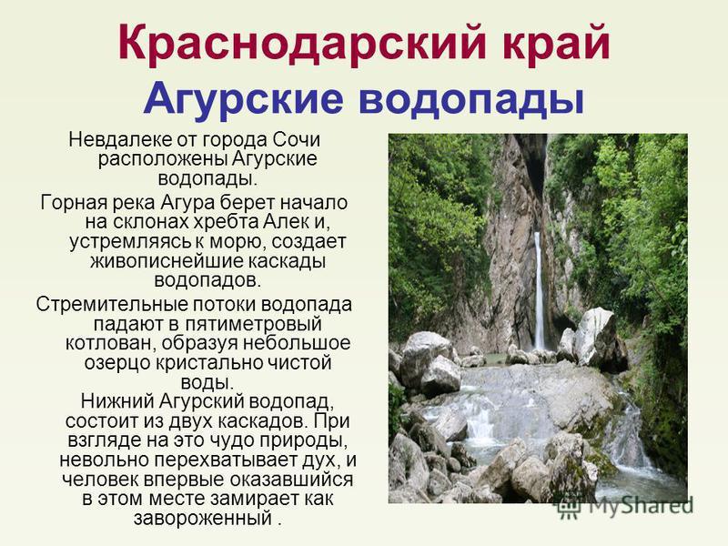 Краснодарский край Агурские водопады Невдалеке от города Сочи расположены Агурские водопады. Горная река Агура берет начало на склонах хребта Алек и, устремляясь к морю, создает живописнейшие каскады водопадов. Стремительные потоки водопада падают в