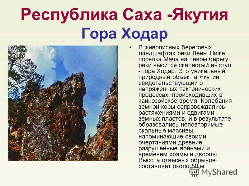 Республика Саха -Якутия Гора Ходар В живописных береговых ландшафтах реки Лены Ниже поселка Мача на левом берегу реки высится скалистый выступ - гора Ходар. Это уникальный природный объект в Якутии, свидетельствующий о напряженных тектонических проце