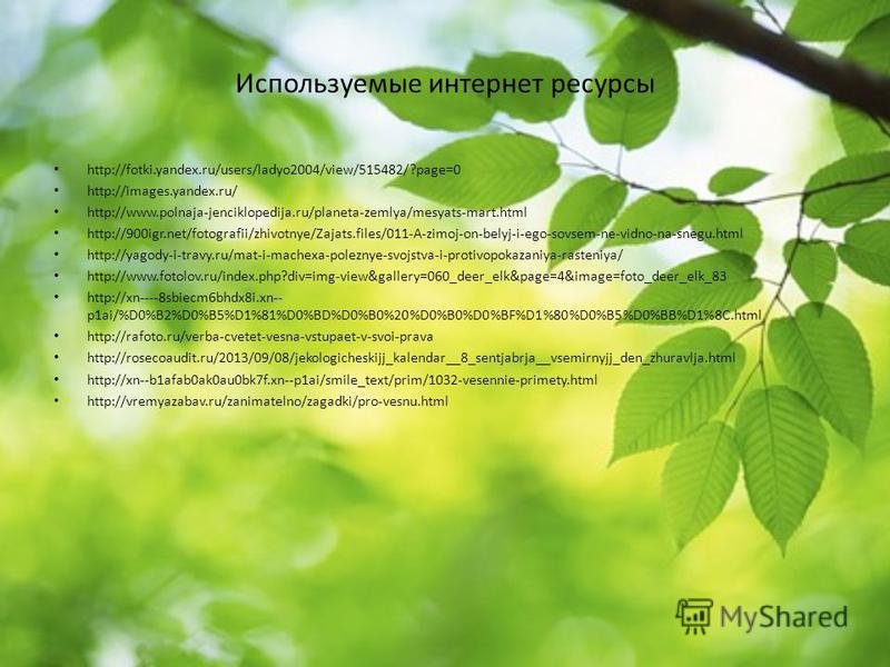 Используемые интернет ресурсы http://fotki.yandex.ru/users/ladyo2004/view/515482/?page=0 http://images.yandex.ru/ http://www.polnaja-jenciklopedija.ru/planeta-zemlya/mesyats-mart.html http://900igr.net/fotografii/zhivotnye/Zajats.files/011-A-zimoj-on