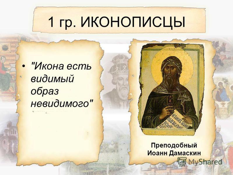1 гр. ИКОНОПИСЦЫ Икона есть видимый образ невидимого Преподобный Иоанн Дамаскин