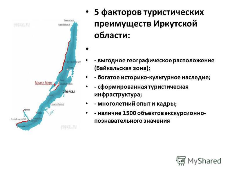 5 факторов туристических преимуществ Иркутской области: - выгодное географическое расположение (Байкальская зона); - богатое историко-культурное наследие; - сформированная туристическая инфраструктура; - многолетний опыт и кадры; - наличие 1500 объек