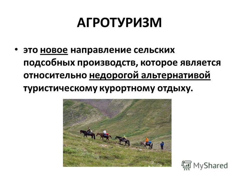 АГРОТУРИЗМ это новое направление сельских подсобных производств, которое является относительно недорогой альтернативой туристическому курортному отдыху.