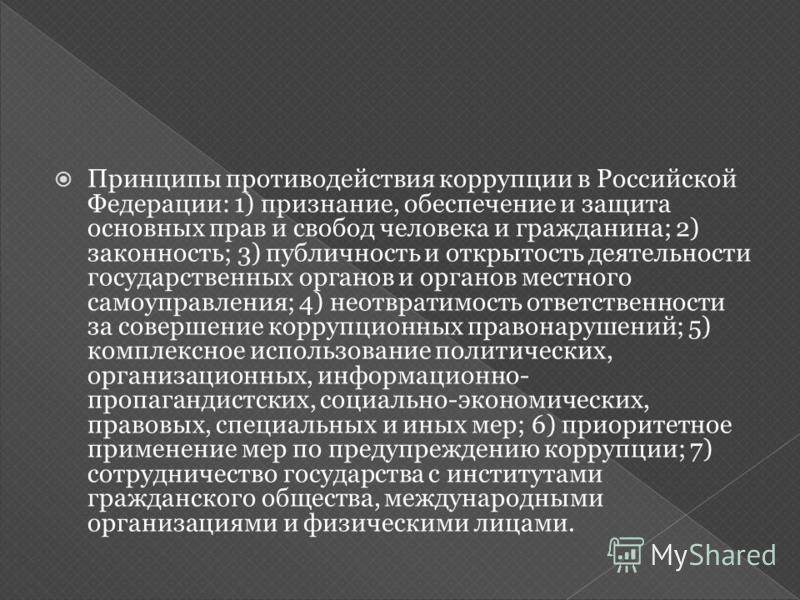 Принципы противодействия коррупции в Российской Федерации: 1) признание, обеспечение и защита основных прав и свобод человека и гражданина; 2) законность; 3) публичность и открытость деятельности государственных органов и органов местного самоуправле