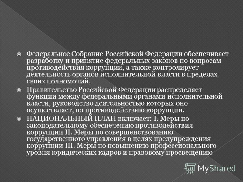Федеральное Собрание Российской Федерации обеспечивает разработку и принятие федеральных законов по вопросам противодействия коррупции, а также контролирует деятельность органов исполнительной власти в пределах своих полномочий. Правительство Российс