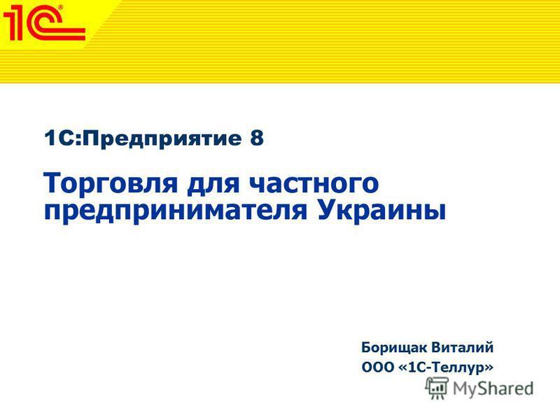 1C:Предприятие 8 Торговля для частного предпринимателя Украины Борищак Виталий ООО «1С-Теллур»