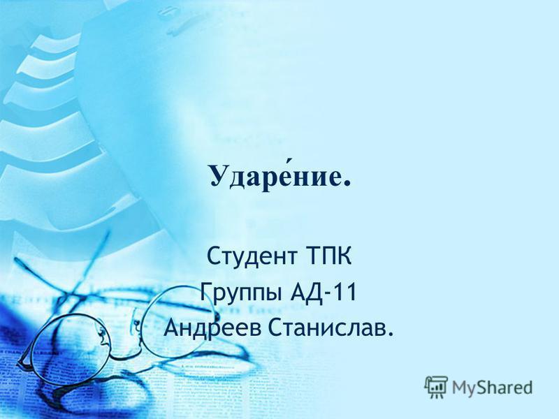 Ударе́ние. Студент ТПК Группы АД-11 Андреев Станислав.