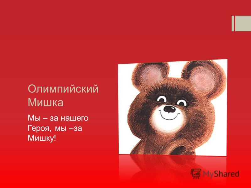 Олимпийский Мишка Мы – за нашего Героя, мы –за Мишку!