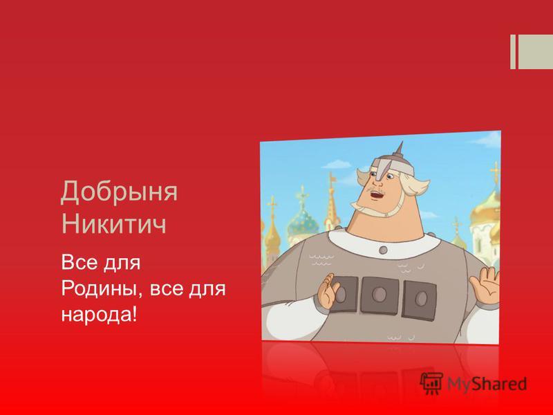 Добрыня Никитич Все для Родины, все для народа!