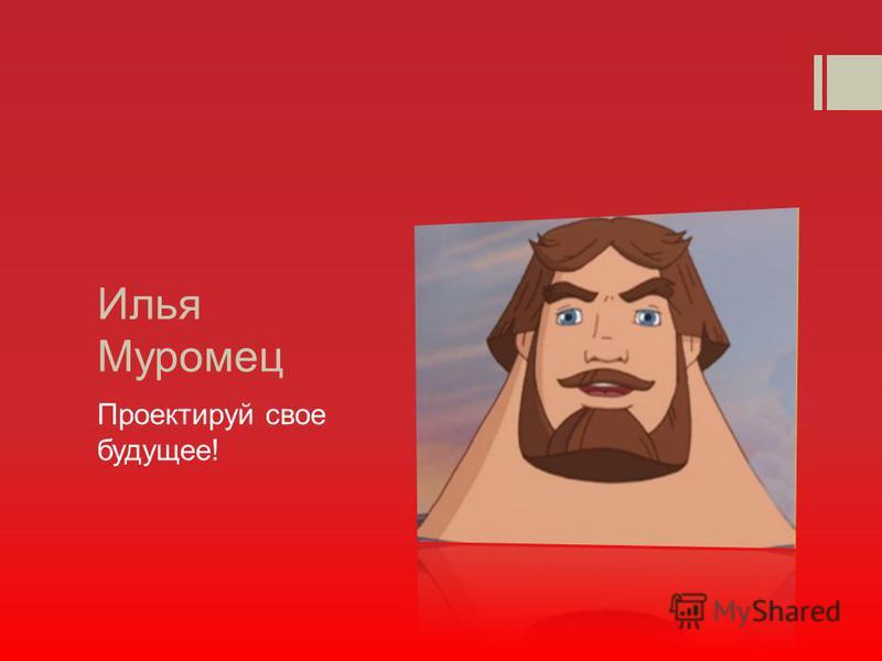 Илья Муромец Проектируй свое будущее!