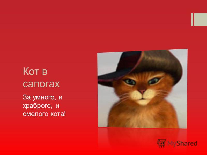 Кот в сапогах За умного, и храброго, и смелого кота!